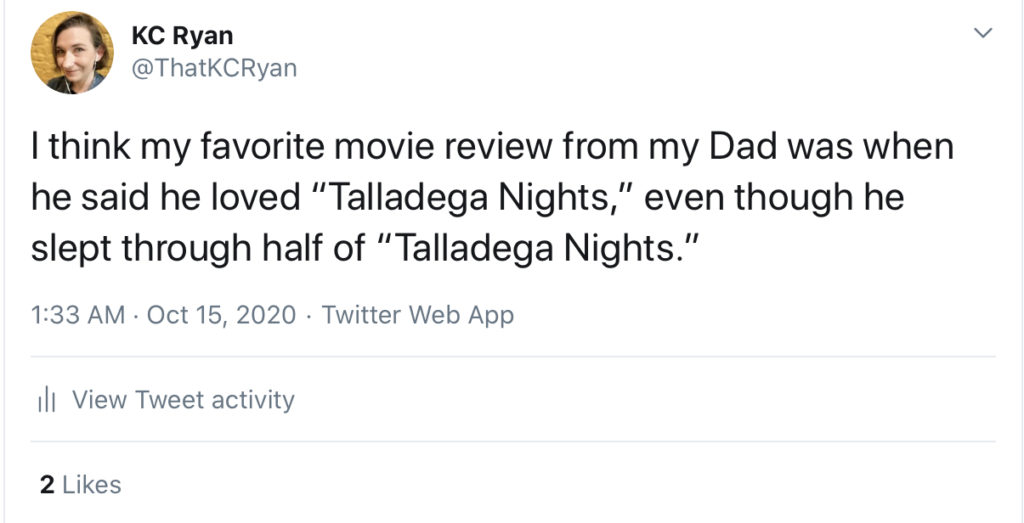 My dad loved Talladega Nights even though he slept through half of Talladega Nights.
